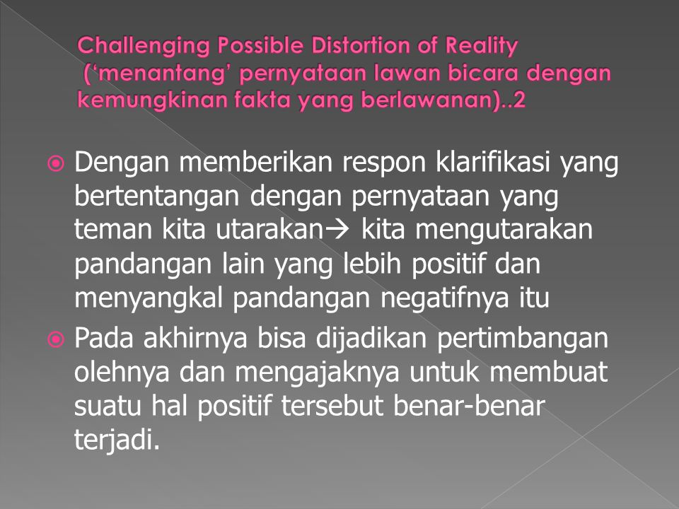  Dengan memberikan respon klarifikasi yang bertentangan dengan pernyataan yang teman kita utarakan  kita mengutarakan pandangan lain yang lebih posi