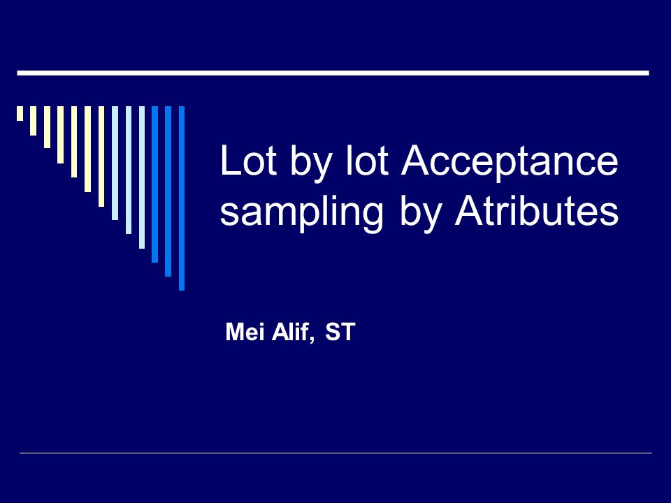 Lot by lot Acceptance sampling by Atributes Mei Alif, ST