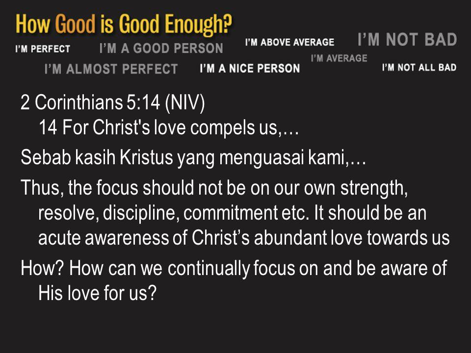 2 Corinthians 5:14 (NIV) 14 For Christ s love compels us,… Sebab kasih Kristus yang menguasai kami,… Thus, the focus should not be on our own strength, resolve, discipline, commitment etc.