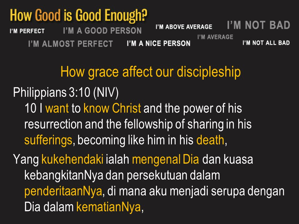 How grace affect our discipleship Philippians 3:10 (NIV) 10 I want to know Christ and the power of his resurrection and the fellowship of sharing in h
