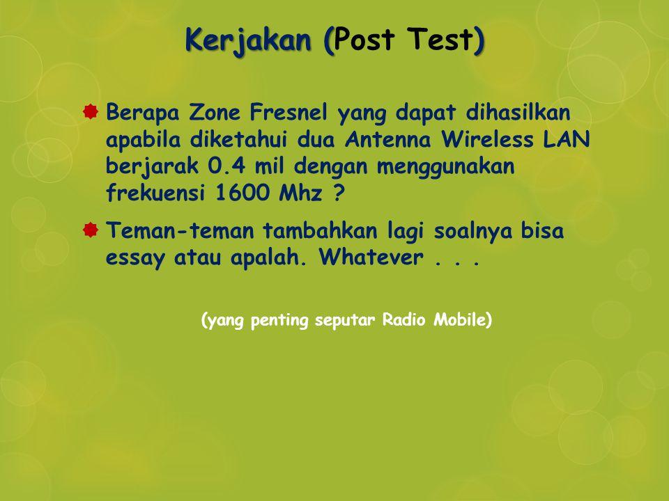 Kerjakan () Kerjakan (Post Test)  Berapa Zone Fresnel yang dapat dihasilkan apabila diketahui dua Antenna Wireless LAN berjarak 0.4 mil dengan menggu