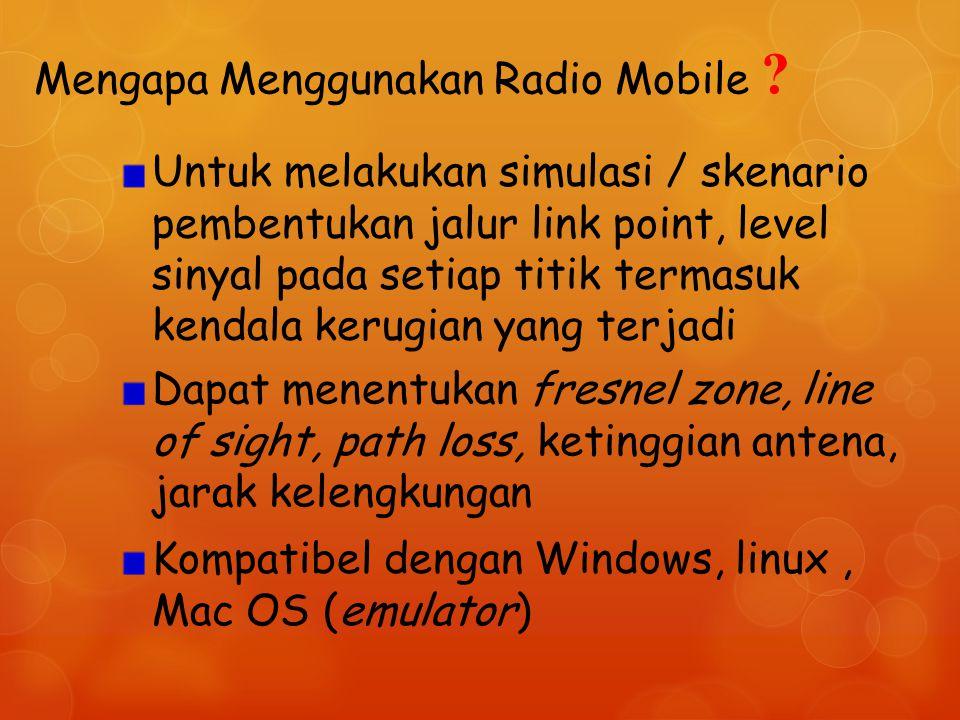 Mengapa Menggunakan Radio Mobile ? Untuk melakukan simulasi / skenario pembentukan jalur link point, level sinyal pada setiap titik termasuk kendala k