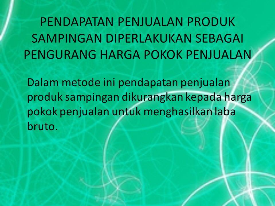 PENDAPATAN PENJUALAN PRODUK SAMPINGAN DIPERLAKUKAN SEBAGAI PENGURANG HARGA POKOK PENJUALAN Dalam metode ini pendapatan penjualan produk sampingan diku