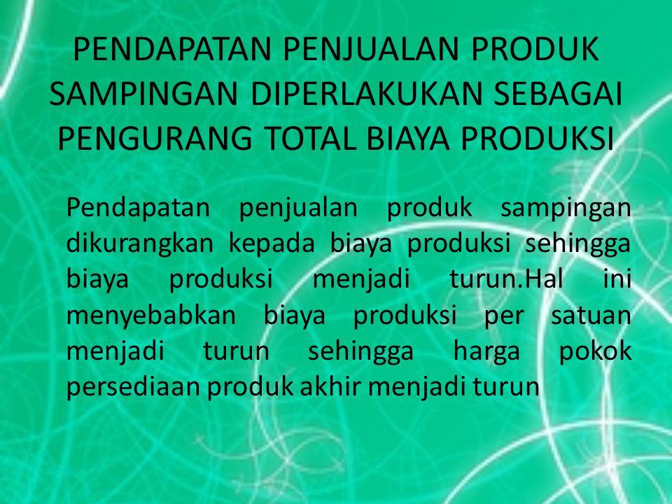 PENDAPATAN PENJUALAN PRODUK SAMPINGAN DIPERLAKUKAN SEBAGAI PENGURANG TOTAL BIAYA PRODUKSI Pendapatan penjualan produk sampingan dikurangkan kepada bia