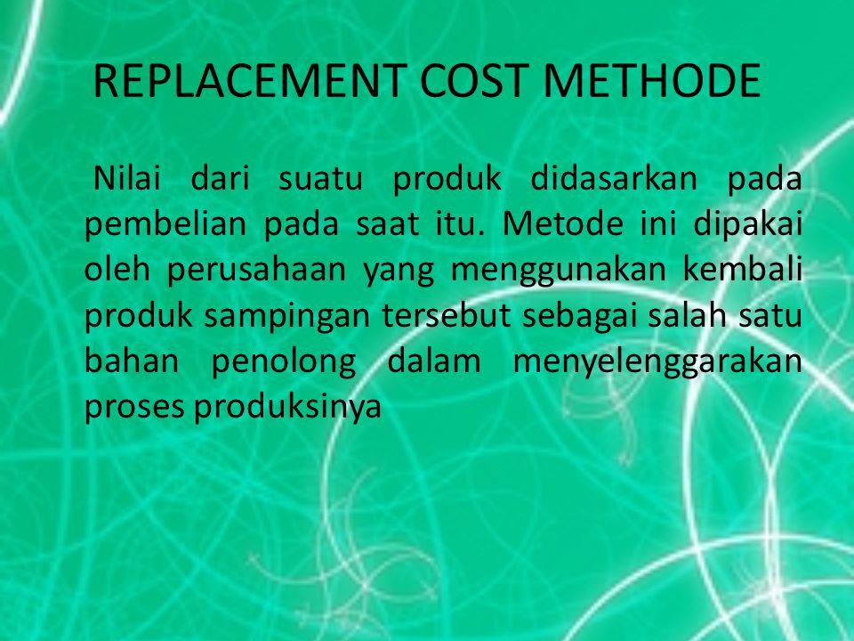 REPLACEMENT COST METHODE Nilai dari suatu produk didasarkan pada pembelian pada saat itu. Metode ini dipakai oleh perusahaan yang menggunakan kembali