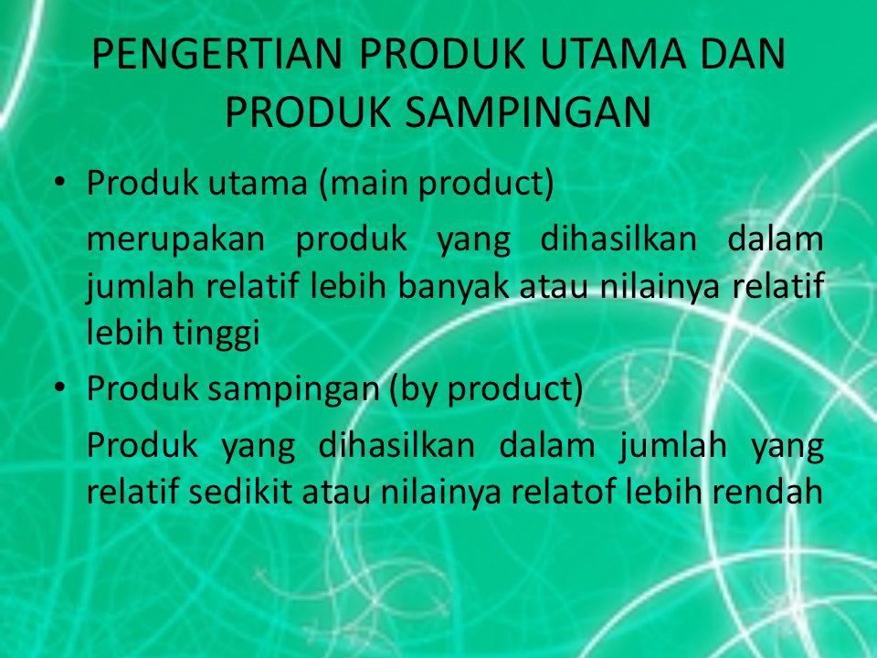 PENGERTIAN PRODUK UTAMA DAN PRODUK SAMPINGAN Produk utama (main product) merupakan produk yang dihasilkan dalam jumlah relatif lebih banyak atau nilai
