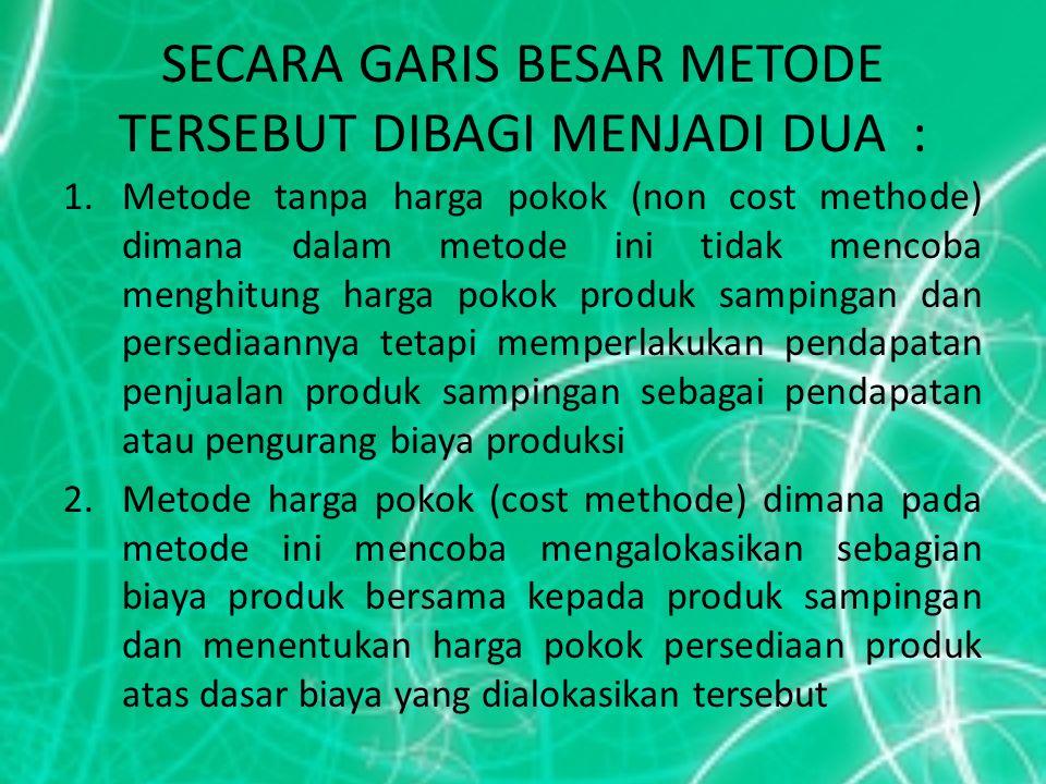 METODE-METODE TANPA HARGA POKOK 1.Pendapatan penjualan produk sampingan diperlakukan sebagai pendapatan diluar usaha (other income) 2.Pendapatan penjualan produk sampingan diperlakukan sebagai tambahan pendapatan penjualan produk utama (additional sales revenue) 3.Pendapatan penjualan produk sampingan diperlakukan sebagai pengurang harga pokok penjualan (CGS main product) 4.Pendapatan penjualan produk sampingan diperlakukan sebagai pengurang biaya produksi (Cost main product)