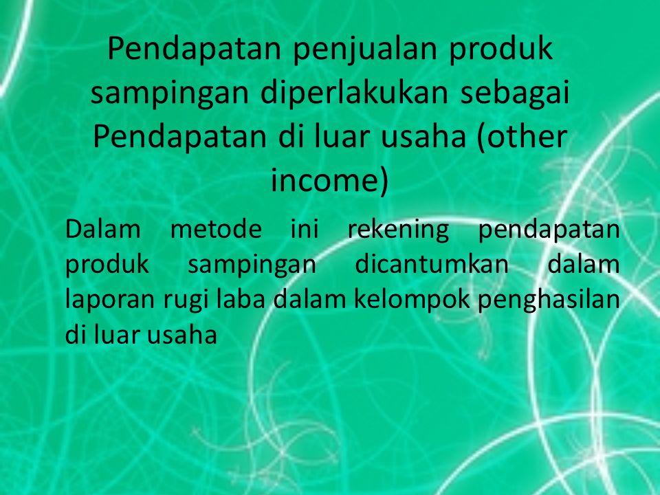 Pendapatan penjualan produk sampingan diperlakukan sebagai Pendapatan di luar usaha (other income) Dalam metode ini rekening pendapatan produk samping