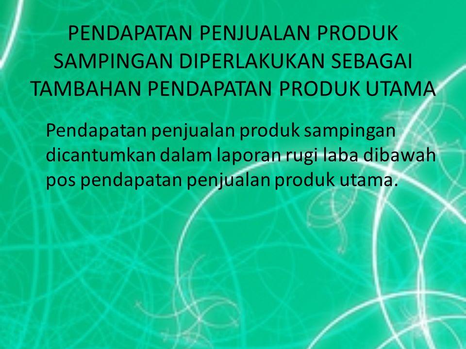 PENDAPATAN PENJUALAN PRODUK SAMPINGAN DIPERLAKUKAN SEBAGAI TAMBAHAN PENDAPATAN PRODUK UTAMA Pendapatan penjualan produk sampingan dicantumkan dalam la
