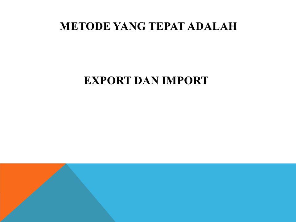 METODE YANG TEPAT ADALAH EXPORT DAN IMPORT