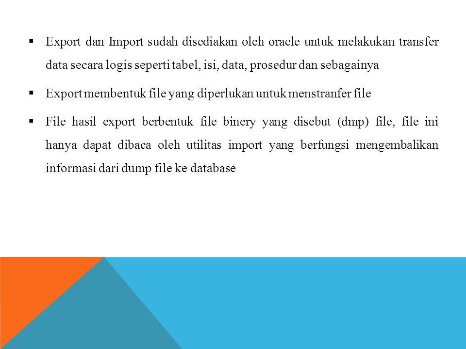  Export dan Import sudah disediakan oleh oracle untuk melakukan transfer data secara logis seperti tabel, isi, data, prosedur dan sebagainya  Export membentuk file yang diperlukan untuk menstranfer file  File hasil export berbentuk file binery yang disebut (dmp) file, file ini hanya dapat dibaca oleh utilitas import yang berfungsi mengembalikan informasi dari dump file ke database