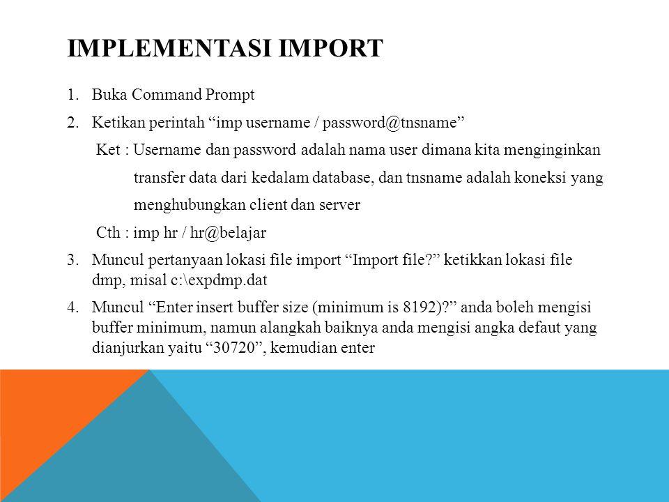 1.Buka Command Prompt 2.Ketikan perintah imp username / password@tnsname Ket : Username dan password adalah nama user dimana kita menginginkan transfer data dari kedalam database, dan tnsname adalah koneksi yang menghubungkan client dan server Cth : imp hr / hr@belajar 3.Muncul pertanyaan lokasi file import Import file? ketikkan lokasi file dmp, misal c:\expdmp.dat 4.Muncul Enter insert buffer size (minimum is 8192)? anda boleh mengisi buffer minimum, namun alangkah baiknya anda mengisi angka defaut yang dianjurkan yaitu 30720 , kemudian enter IMPLEMENTASI IMPORT