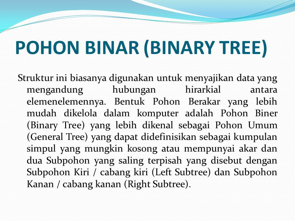 POHON BINAR (BINARY TREE) Struktur ini biasanya digunakan untuk menyajikan data yang mengandung hubungan hirarkial antara elemenelemennya. Bentuk Poho