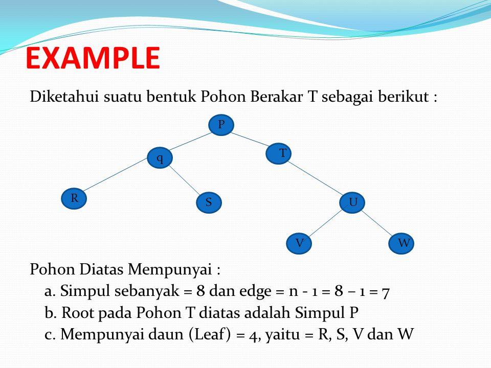 EXAMPLE Diketahui suatu bentuk Pohon Berakar T sebagai berikut : Pohon Diatas Mempunyai : a. Simpul sebanyak = 8 dan edge = n - 1 = 8 – 1 = 7 b. Root