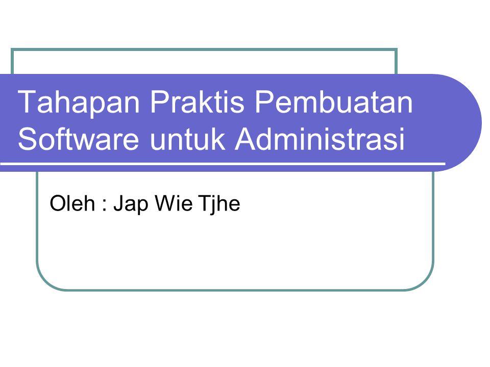 Tahapan Praktis Pembuatan Software untuk Administrasi Oleh : Jap Wie Tjhe