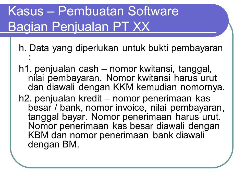 Kasus – Pembuatan Software Bagian Penjualan PT XX h. Data yang diperlukan untuk bukti pembayaran : h1. penjualan cash – nomor kwitansi, tanggal, nilai