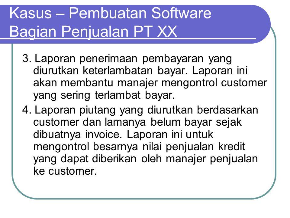 Kasus – Pembuatan Software Bagian Penjualan PT XX 3. Laporan penerimaan pembayaran yang diurutkan keterlambatan bayar. Laporan ini akan membantu manaj