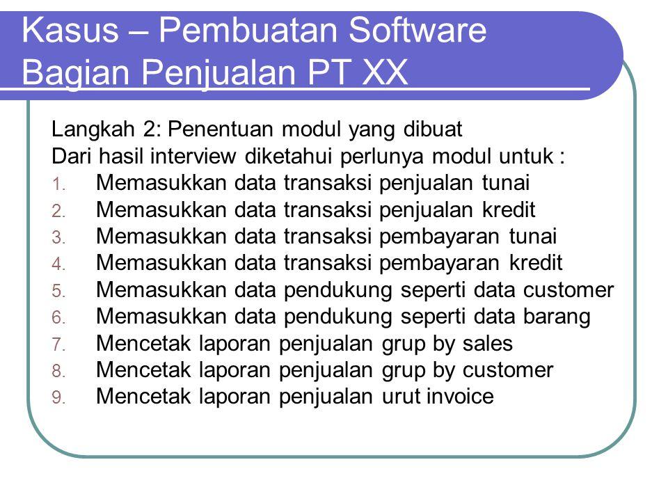 Kasus – Pembuatan Software Bagian Penjualan PT XX Langkah 2: Penentuan modul yang dibuat Dari hasil interview diketahui perlunya modul untuk : 1. Mema
