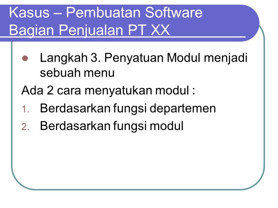 Kasus – Pembuatan Software Bagian Penjualan PT XX Langkah 3. Penyatuan Modul menjadi sebuah menu Ada 2 cara menyatukan modul : 1. Berdasarkan fungsi d