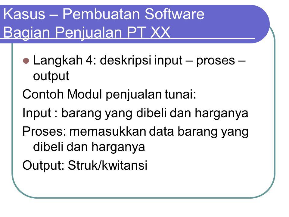 Kasus – Pembuatan Software Bagian Penjualan PT XX Langkah 4: deskripsi input – proses – output Contoh Modul penjualan tunai: Input : barang yang dibel