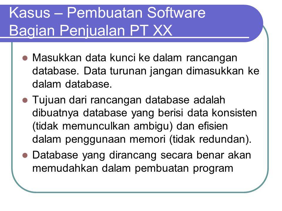 Kasus – Pembuatan Software Bagian Penjualan PT XX Masukkan data kunci ke dalam rancangan database. Data turunan jangan dimasukkan ke dalam database. T