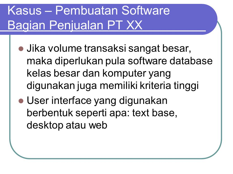 Kasus – Pembuatan Software Bagian Penjualan PT XX Jika volume transaksi sangat besar, maka diperlukan pula software database kelas besar dan komputer