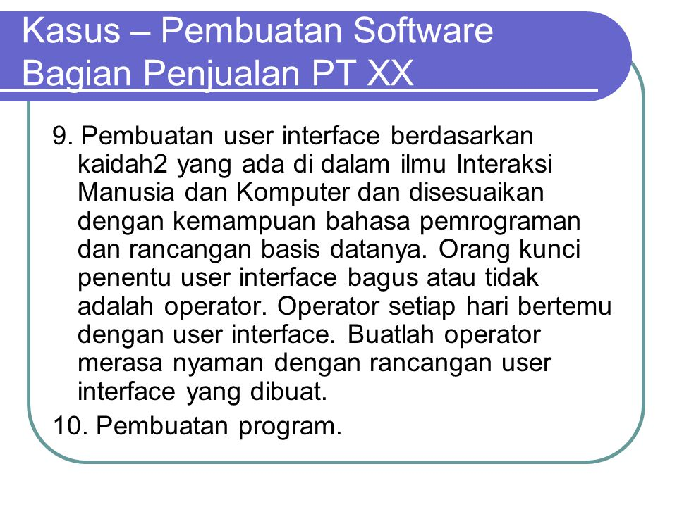 Kasus – Pembuatan Software Bagian Penjualan PT XX 9. Pembuatan user interface berdasarkan kaidah2 yang ada di dalam ilmu Interaksi Manusia dan Kompute