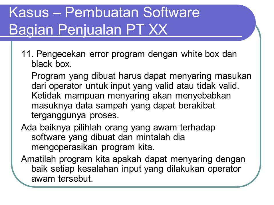 Kasus – Pembuatan Software Bagian Penjualan PT XX 11. Pengecekan error program dengan white box dan black box. Program yang dibuat harus dapat menyari