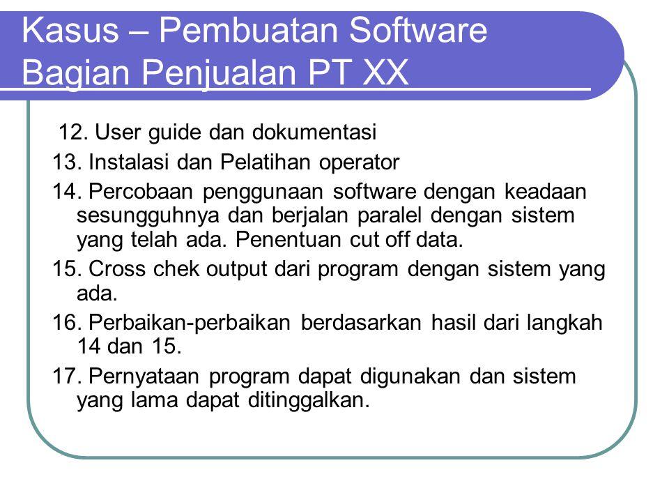 Kasus – Pembuatan Software Bagian Penjualan PT XX 12. User guide dan dokumentasi 13. Instalasi dan Pelatihan operator 14. Percobaan penggunaan softwar