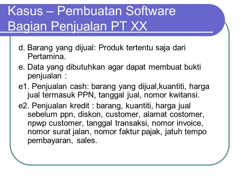 Kasus – Pembuatan Software Bagian Penjualan PT XX d. Barang yang dijual: Produk tertentu saja dari Pertamina. e. Data yang dibutuhkan agar dapat membu