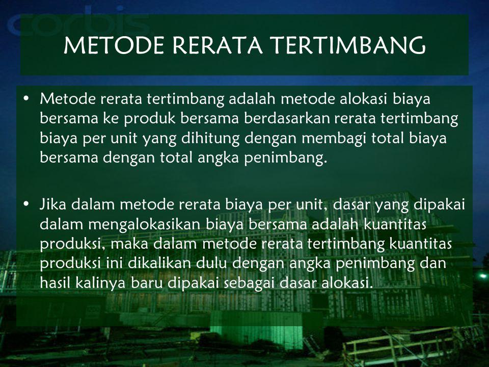 METODE RERATA TERTIMBANG Metode rerata tertimbang adalah metode alokasi biaya bersama ke produk bersama berdasarkan rerata tertimbang biaya per unit y