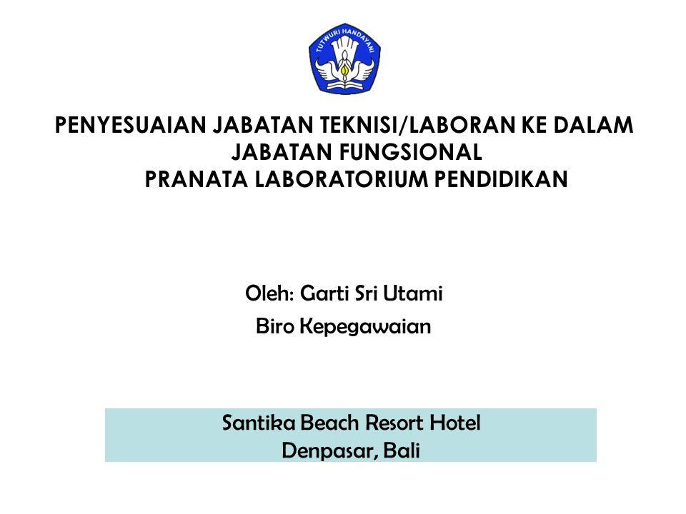 PENYESUAIAN JABATAN TEKNISI/LABORAN KE DALAM JABATAN FUNGSIONAL PRANATA LABORATORIUM PENDIDIKAN Oleh: Garti Sri Utami Biro Kepegawaian Santika Beach Resort Hotel Denpasar, Bali