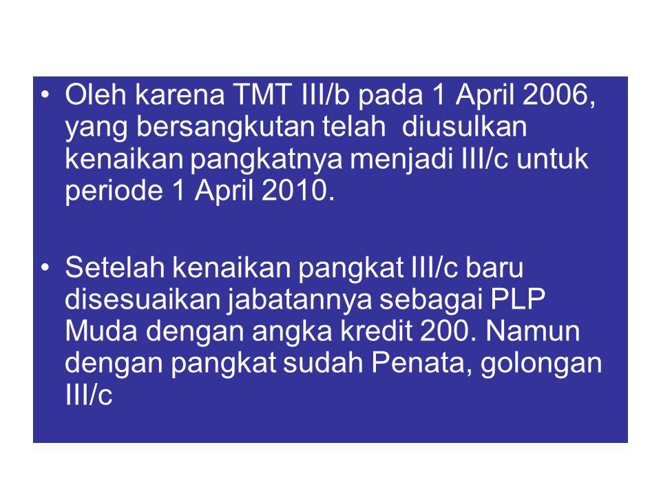 Oleh karena TMT III/b pada 1 April 2006, yang bersangkutan telah diusulkan kenaikan pangkatnya menjadi III/c untuk periode 1 April 2010. Setelah kenai