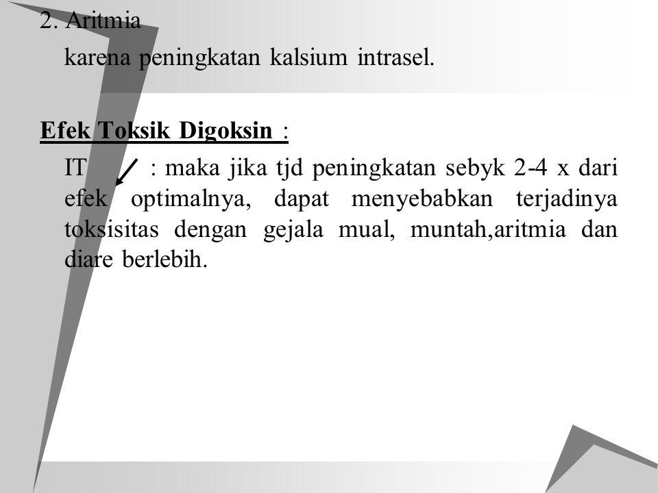 2. Aritmia karena peningkatan kalsium intrasel. Efek Toksik Digoksin : IT : maka jika tjd peningkatan sebyk 2-4 x dari efek optimalnya, dapat menyebab