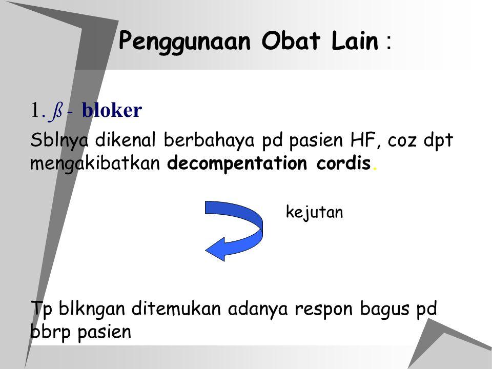 Penggunaan Obat Lain : 1. ß - bloker Sblnya dikenal berbahaya pd pasien HF, coz dpt mengakibatkan decompentation cordis. kejutan Tp blkngan ditemukan