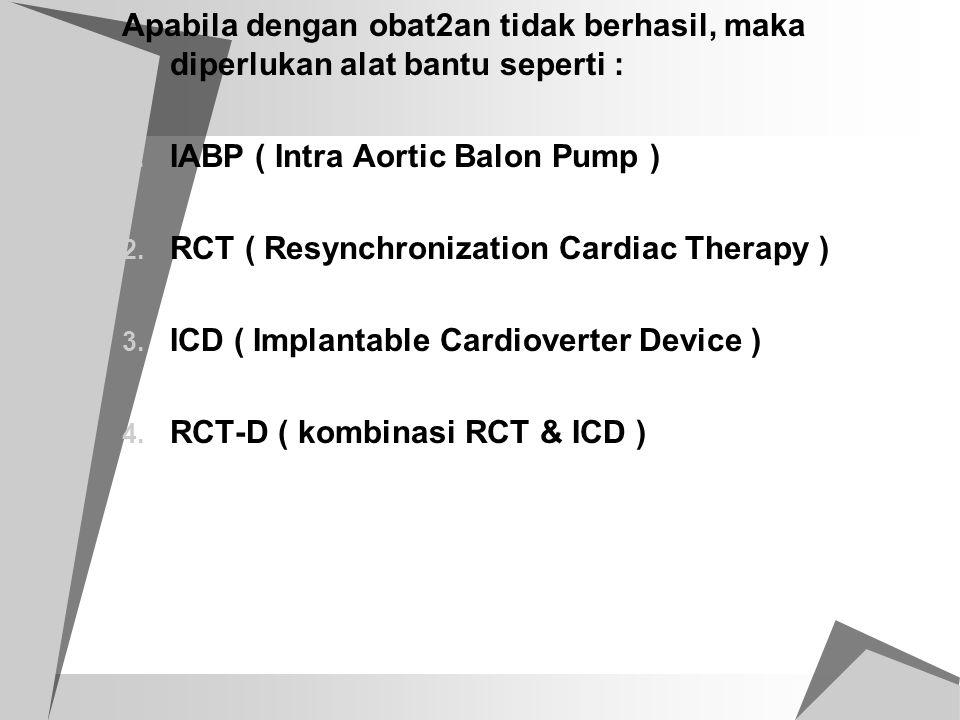 Apabila dengan obat2an tidak berhasil, maka diperlukan alat bantu seperti : 1. IABP ( Intra Aortic Balon Pump ) 2. RCT ( Resynchronization Cardiac The