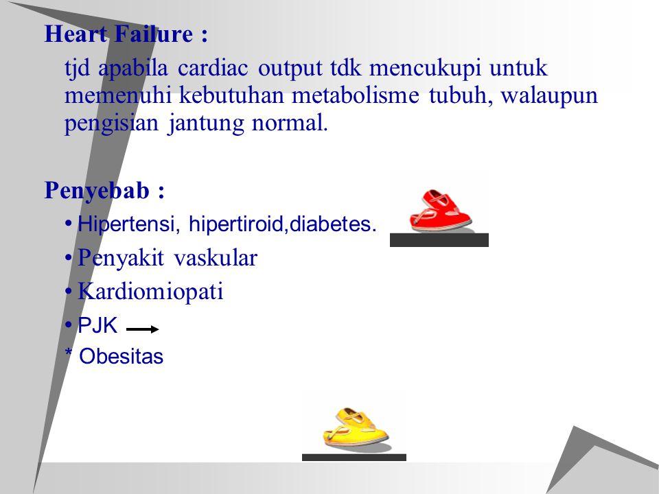 Heart Failure : tjd apabila cardiac output tdk mencukupi untuk memenuhi kebutuhan metabolisme tubuh, walaupun pengisian jantung normal. Penyebab : Hip