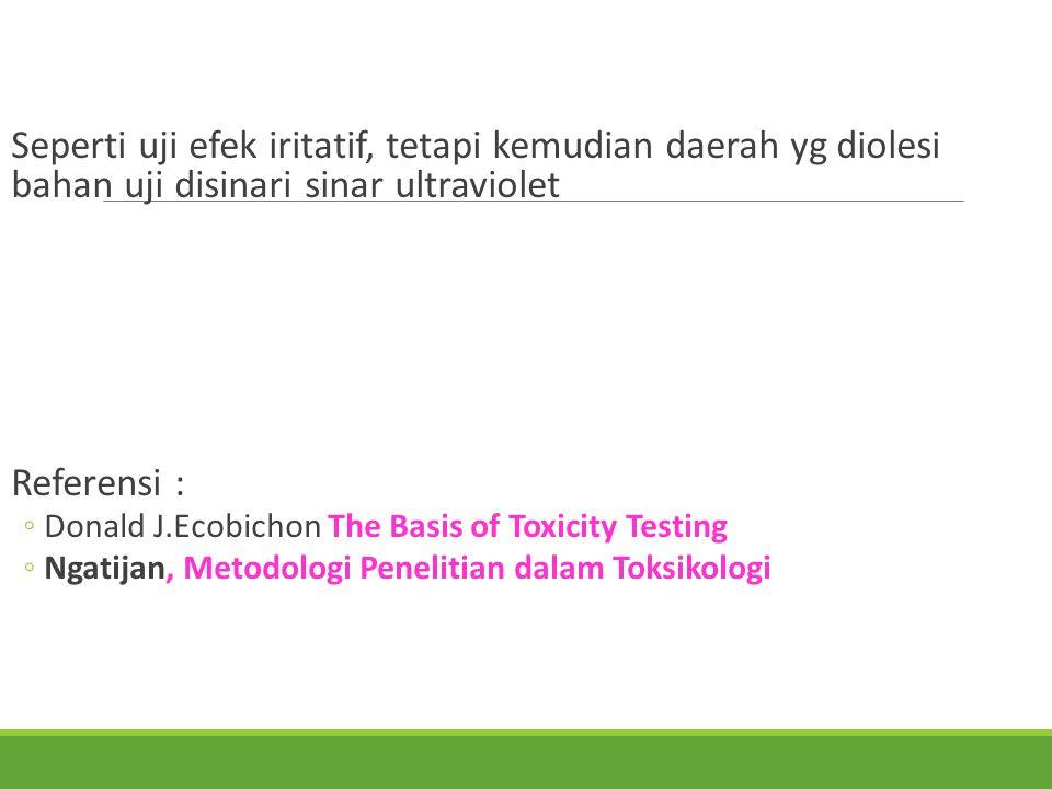 Seperti uji efek iritatif, tetapi kemudian daerah yg diolesi bahan uji disinari sinar ultraviolet Referensi : The Basis of Toxicity Testing ◦Donald J.Ecobichon The Basis of Toxicity Testing, Metodologi Penelitian dalam Toksikologi ◦Ngatijan, Metodologi Penelitian dalam Toksikologi