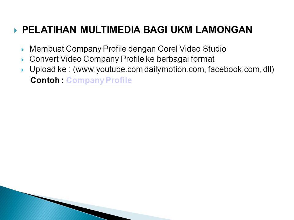 PELATIHAN MULTIMEDIA BAGI UKM LAMONGAN  Membuat Company Profile dengan Corel Video Studio  Convert Video Company Profile ke berbagai format  Uplo
