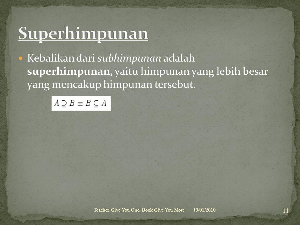 Kebalikan dari subhimpunan adalah superhimpunan, yaitu himpunan yang lebih besar yang mencakup himpunan tersebut. 19/01/2010 11 Teacher Give You One,
