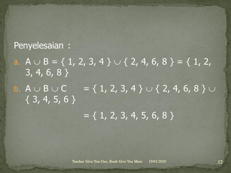 Penyelesaian : a. A  B = { 1, 2, 3, 4 }  { 2, 4, 6, 8 } = { 1, 2, 3, 4, 6, 8 } b. A  B  C = { 1, 2, 3, 4 }  { 2, 4, 6, 8 }  { 3, 4, 5, 6 } = { 1