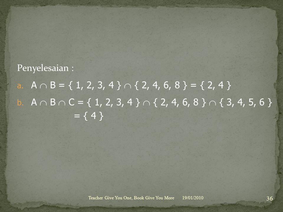 Penyelesaian : a. A  B = { 1, 2, 3, 4 }  { 2, 4, 6, 8 } = { 2, 4 } b. A  B  C = { 1, 2, 3, 4 }  { 2, 4, 6, 8 }  { 3, 4, 5, 6 } = { 4 } 19/01/201