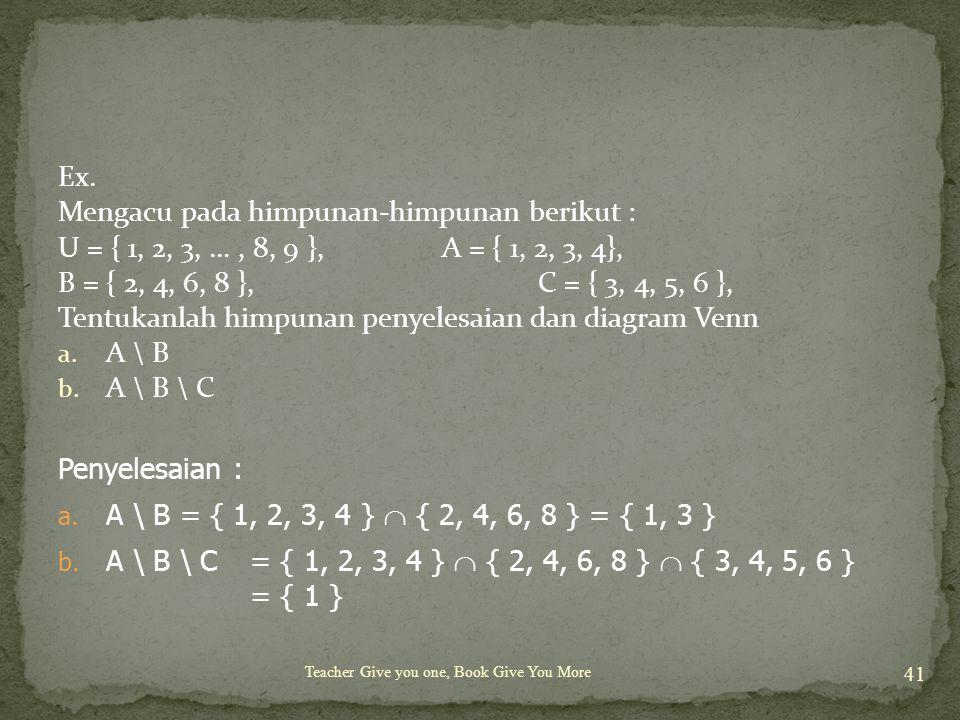 Teacher Give you one, Book Give You More 41 Ex. Mengacu pada himpunan-himpunan berikut : U = { 1, 2, 3, …, 8, 9 }, A = { 1, 2, 3, 4}, B = { 2, 4, 6, 8