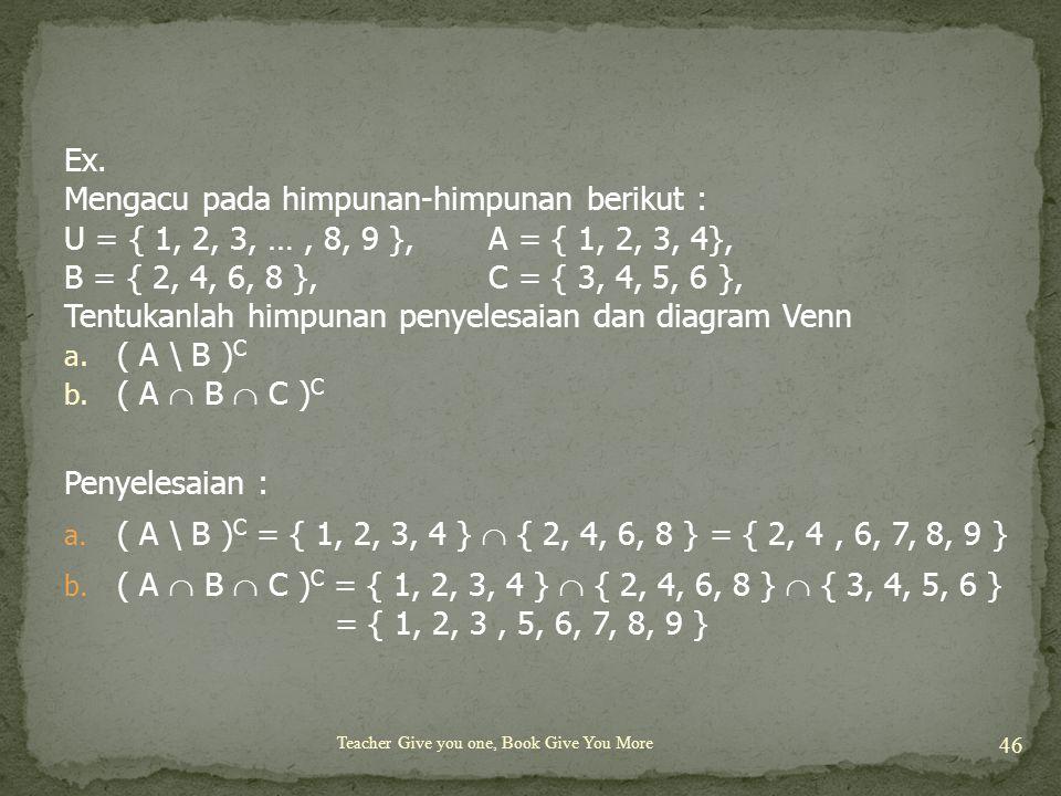 Teacher Give you one, Book Give You More 46 Ex. Mengacu pada himpunan-himpunan berikut : U = { 1, 2, 3, …, 8, 9 }, A = { 1, 2, 3, 4}, B = { 2, 4, 6, 8