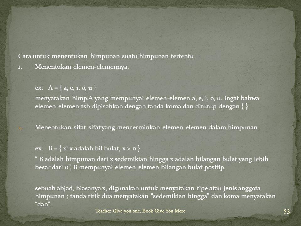 Teacher Give you one, Book Give You More 53 Cara untuk menentukan himpunan suatu himpunan tertentu 1.Menentukan elemen-elemennya. ex. A = { a, e, i, o