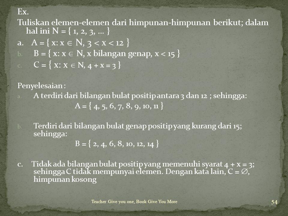 Teacher Give you one, Book Give You More 54 Ex. Tuliskan elemen-elemen dari himpunan-himpunan berikut; dalam hal ini N = { 1, 2, 3,... } a. A = { x: x
