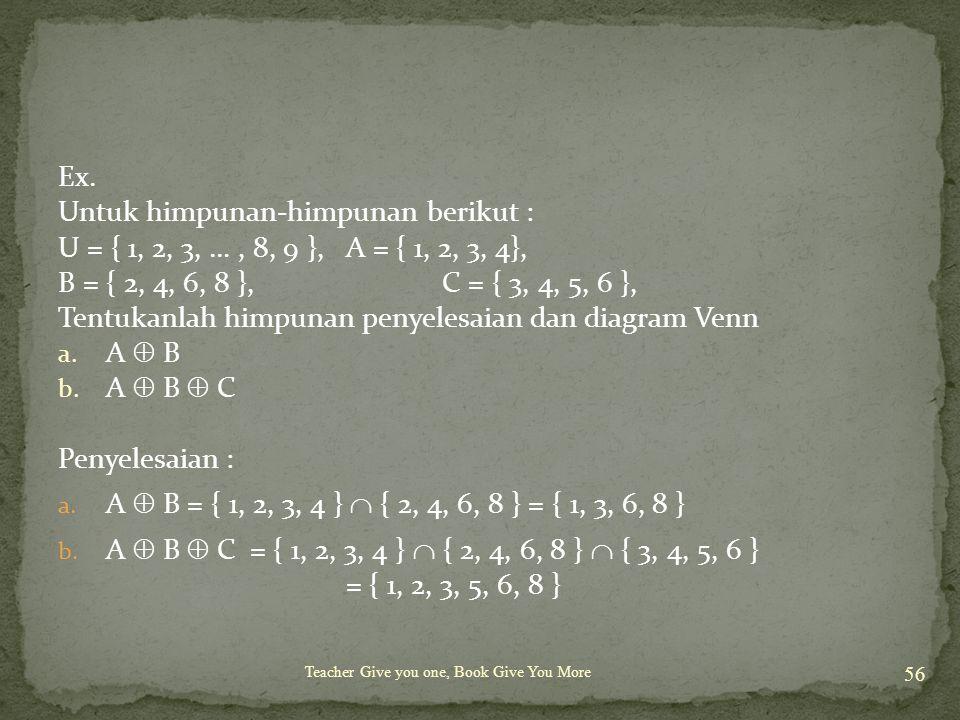 Teacher Give you one, Book Give You More 56 Ex. Untuk himpunan-himpunan berikut : U = { 1, 2, 3, …, 8, 9 }, A = { 1, 2, 3, 4}, B = { 2, 4, 6, 8 }, C =