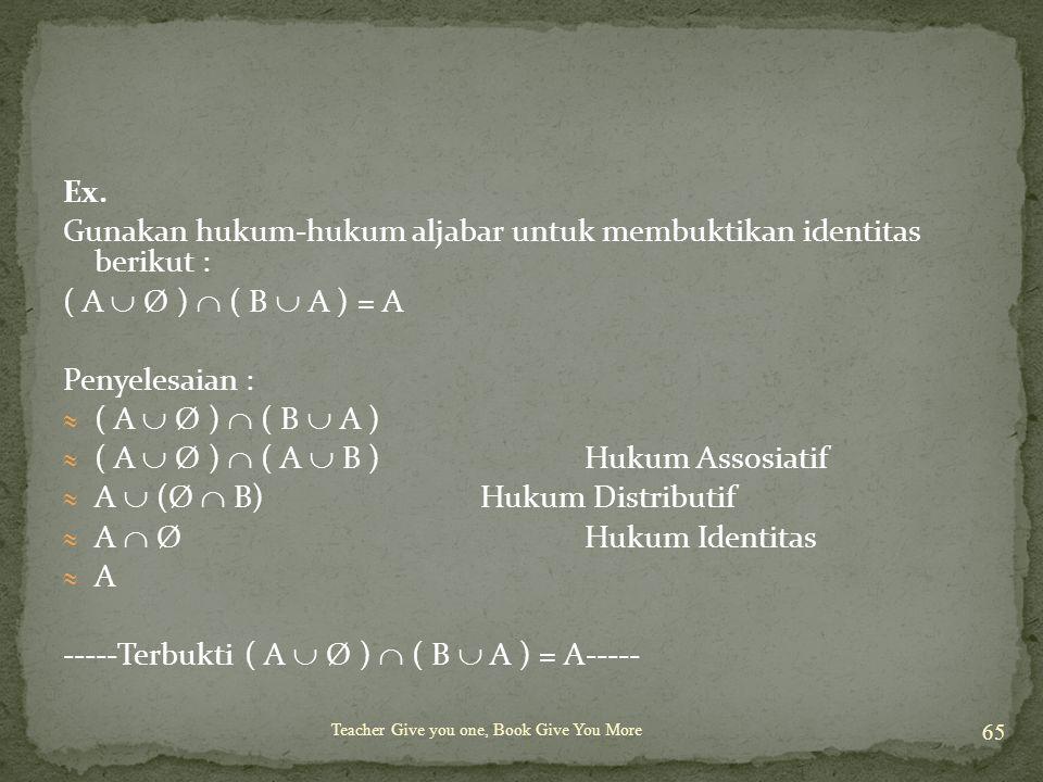 Teacher Give you one, Book Give You More 65 Ex. Gunakan hukum-hukum aljabar untuk membuktikan identitas berikut : ( A  Ø )  ( B  A ) = A Penyelesai
