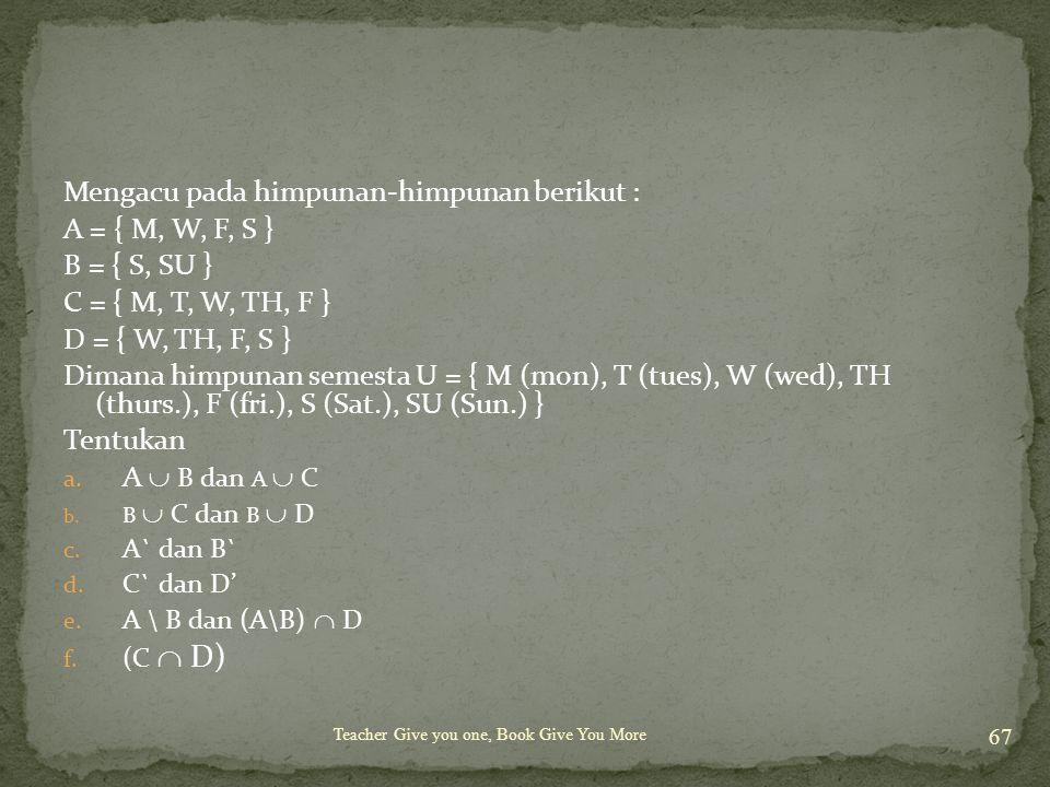 Teacher Give you one, Book Give You More 67 Mengacu pada himpunan-himpunan berikut : A = { M, W, F, S } B = { S, SU } C = { M, T, W, TH, F } D = { W, TH, F, S } Dimana himpunan semesta U = { M (mon), T (tues), W (wed), TH (thurs.), F (fri.), S (Sat.), SU (Sun.) } Tentukan a.