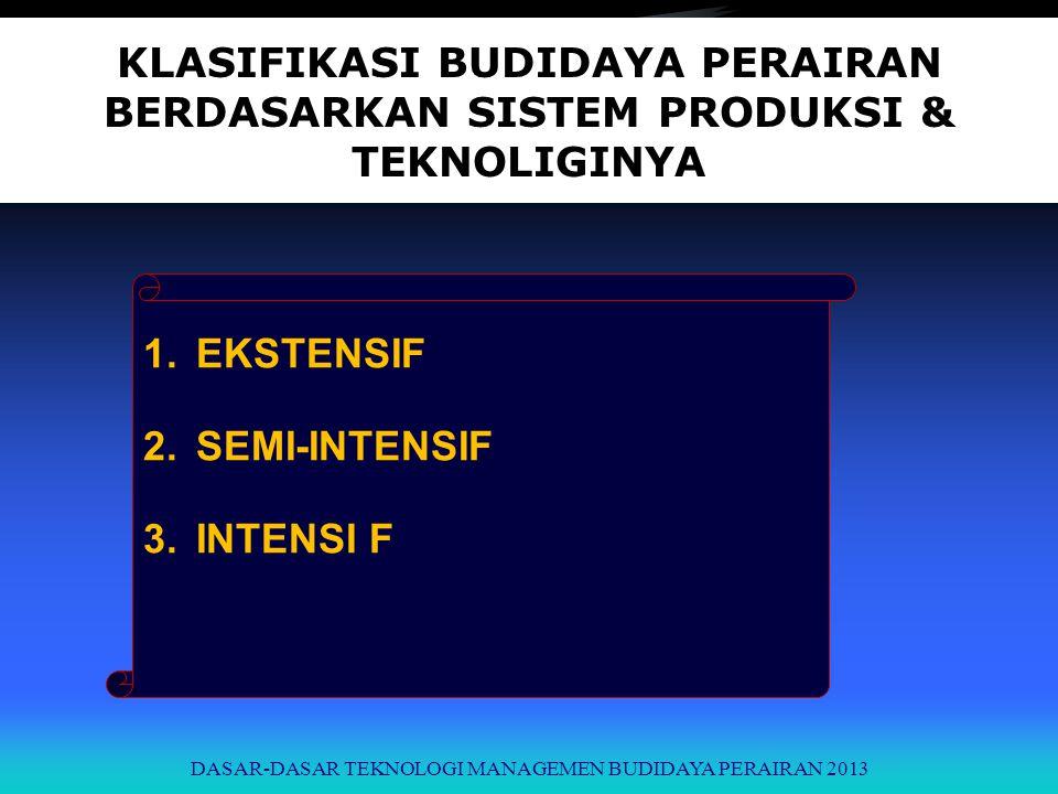 KLASIFIKASI BUDIDAYA PERAIRAN BERDASARKAN SISTEM PRODUKSI & TEKNOLIGINYA 1.EKSTENSIF 2.SEMI-INTENSIF 3.INTENSI F DASAR-DASAR TEKNOLOGI MANAGEMEN BUDID